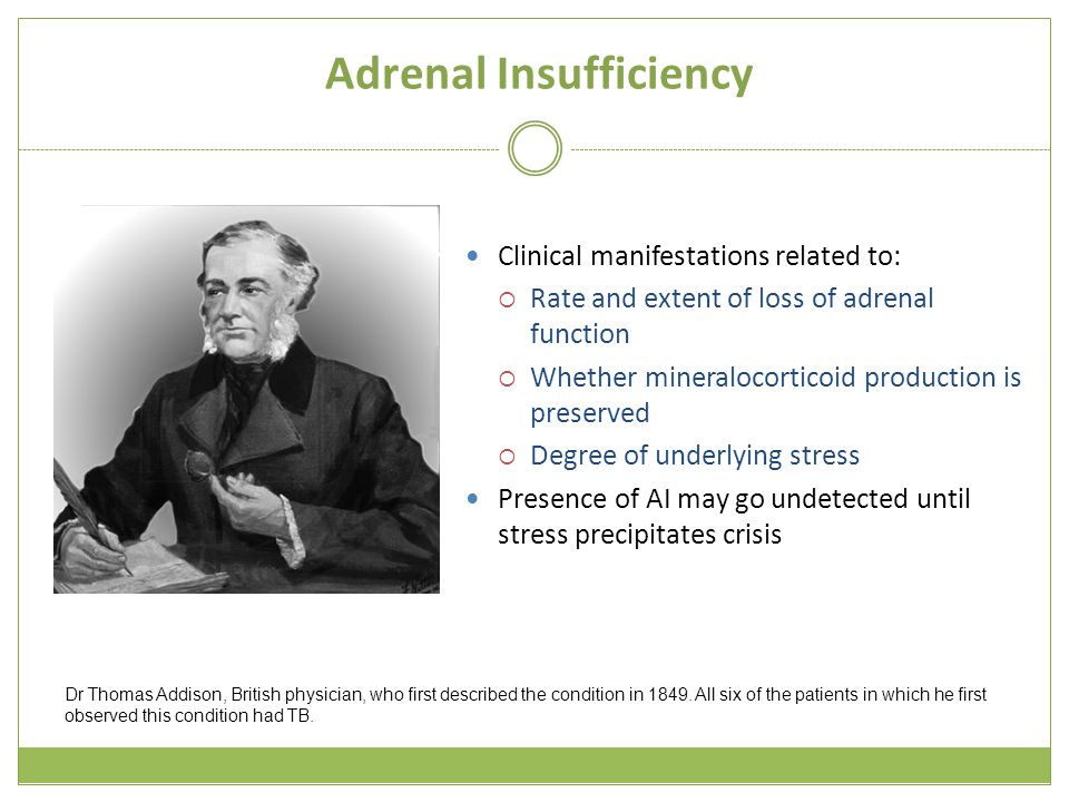 Adrenal Insufficiency Clinical manifestations related to:  Rate and extent of loss of adrenal function  Whether mineralocorticoid production is preserved  Degree of underlying stress Presence of AI may go undetected until stress precipitates crisis Dr Thomas Addison, British physician, who first described the condition in 1849.