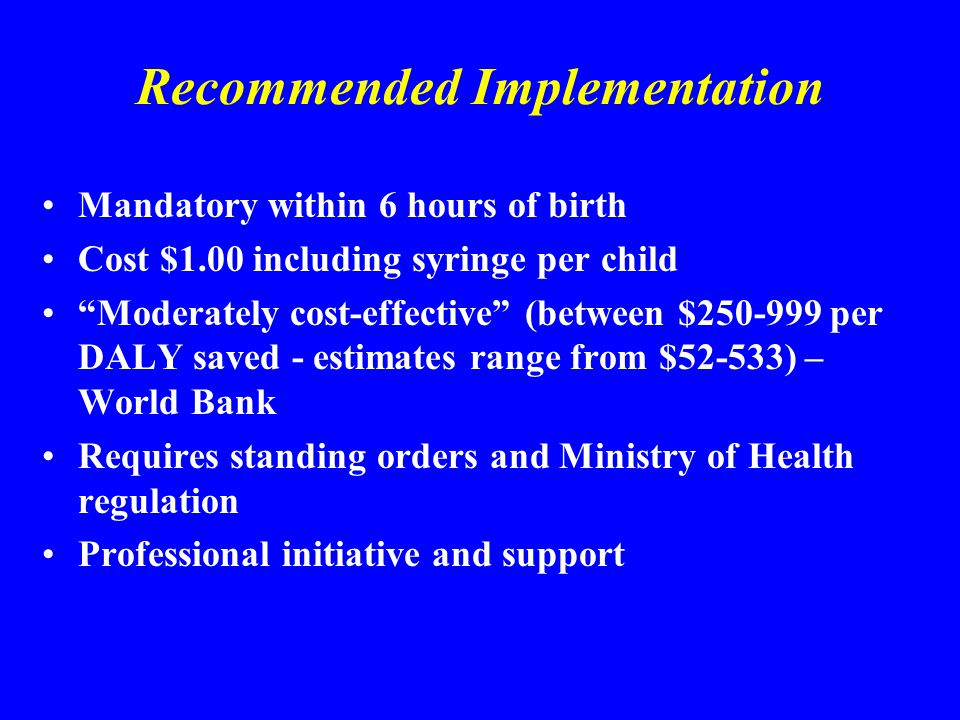 Recommended Implementation Mandatory within 6 hours of birth Cost $1.00 including syringe per child Moderately cost-effective (between $250-999 per DALY saved - estimates range from $52-533) – World Bank Requires standing orders and Ministry of Health regulation Professional initiative and support