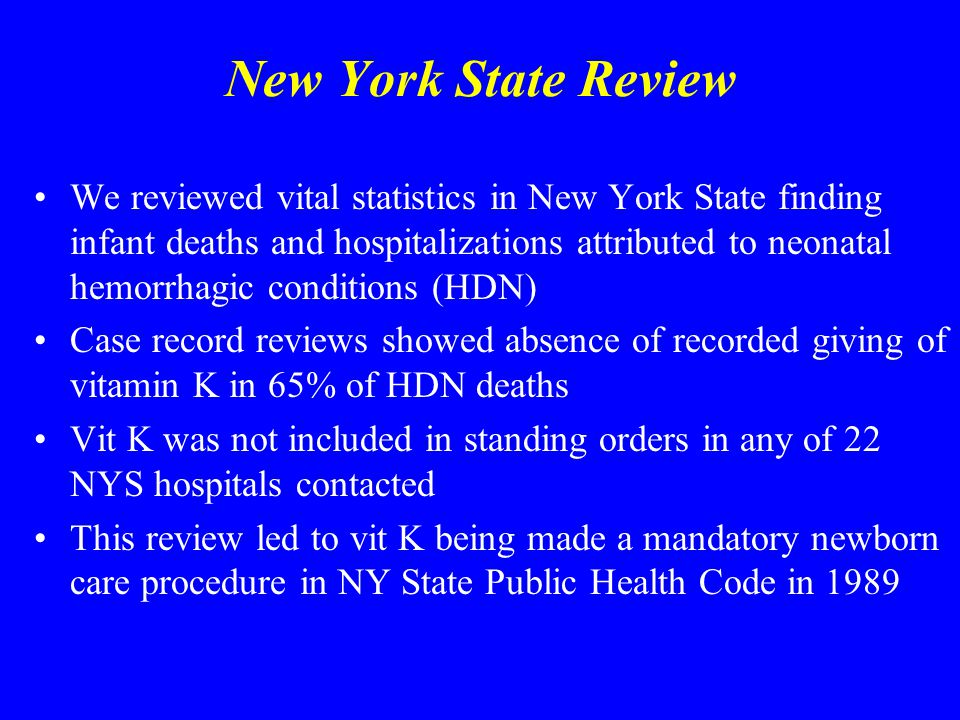 New York State Review We reviewed vital statistics in New York State finding infant deaths and hospitalizations attributed to neonatal hemorrhagic conditions (HDN) Case record reviews showed absence of recorded giving of vitamin K in 65% of HDN deaths Vit K was not included in standing orders in any of 22 NYS hospitals contacted This review led to vit K being made a mandatory newborn care procedure in NY State Public Health Code in 1989