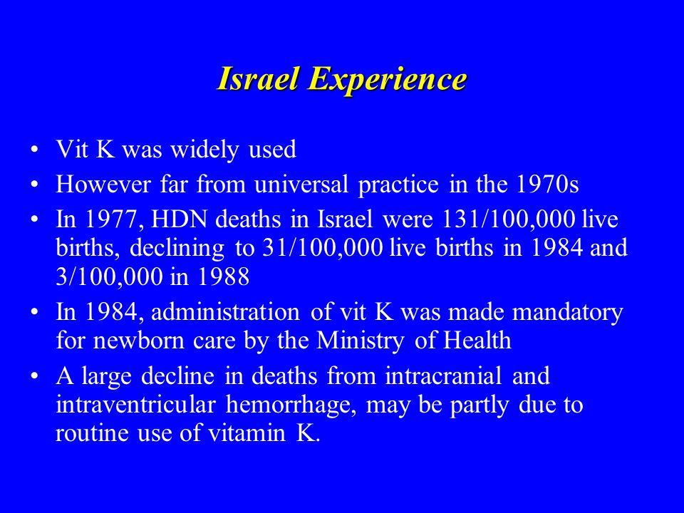 Israel Experience Vit K was widely used However far from universal practice in the 1970s In 1977, HDN deaths in Israel were 131/100,000 live births, declining to 31/100,000 live births in 1984 and 3/100,000 in 1988 In 1984, administration of vit K was made mandatory for newborn care by the Ministry of Health A large decline in deaths from intracranial and intraventricular hemorrhage, may be partly due to routine use of vitamin K.