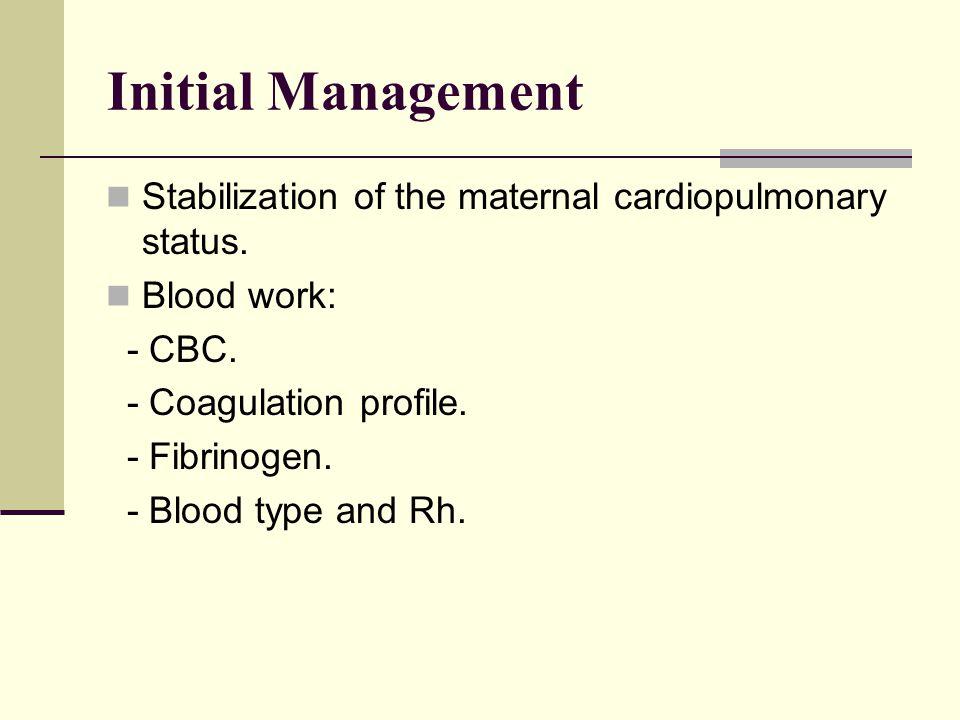 Initial Management Stabilization of the maternal cardiopulmonary status. Blood work: - CBC. - Coagulation profile. - Fibrinogen. - Blood type and Rh.