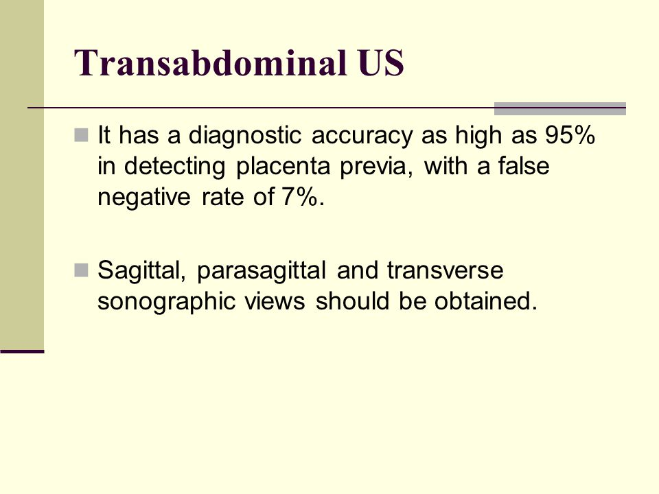 Transabdominal US It has a diagnostic accuracy as high as 95% in detecting placenta previa, with a false negative rate of 7%. Sagittal, parasagittal a