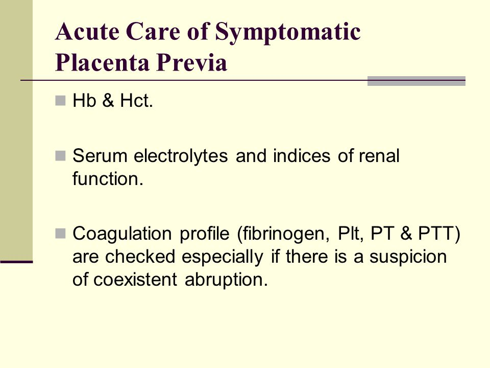 Acute Care of Symptomatic Placenta Previa Hb & Hct. Serum electrolytes and indices of renal function. Coagulation profile (fibrinogen, Plt, PT & PTT)