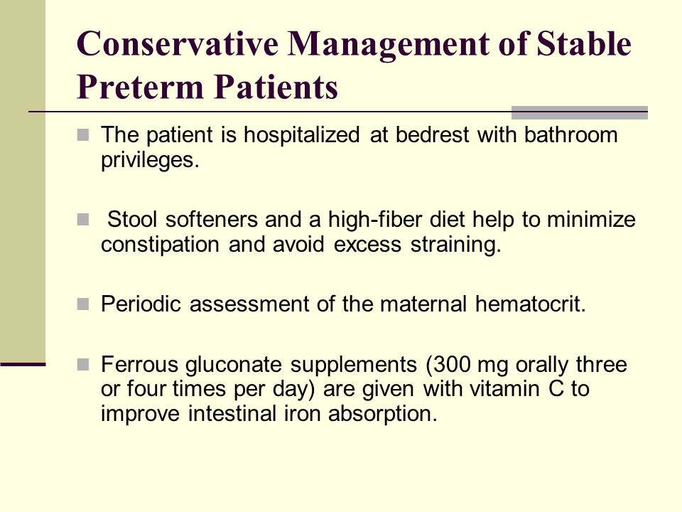 Conservative Management of Stable Preterm Patients The patient is hospitalized at bedrest with bathroom privileges. Stool softeners and a high-fiber d