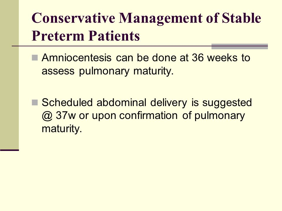 Conservative Management of Stable Preterm Patients Amniocentesis can be done at 36 weeks to assess pulmonary maturity. Scheduled abdominal delivery is