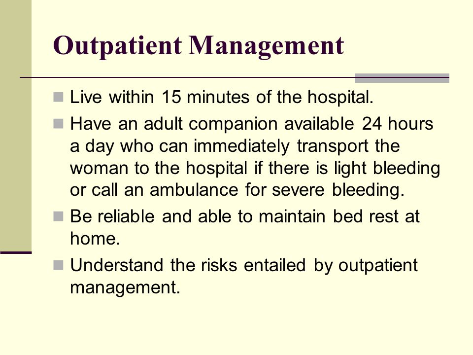 Outpatient Management Live within 15 minutes of the hospital. Have an adult companion available 24 hours a day who can immediately transport the woman