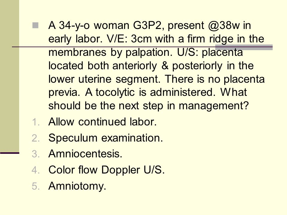 A 34-y-o woman G3P2, present @38w in early labor. V/E: 3cm with a firm ridge in the membranes by palpation. U/S: placenta located both anteriorly & po