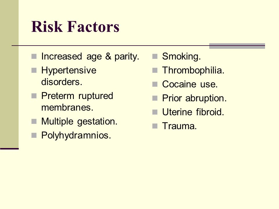 Risk Factors Increased age & parity. Hypertensive disorders. Preterm ruptured membranes. Multiple gestation. Polyhydramnios. Smoking. Thrombophilia. C
