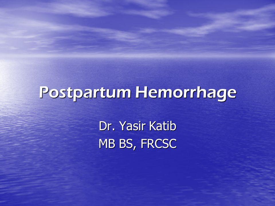Postpartum Hemorrhage Dr. Yasir Katib MB BS, FRCSC