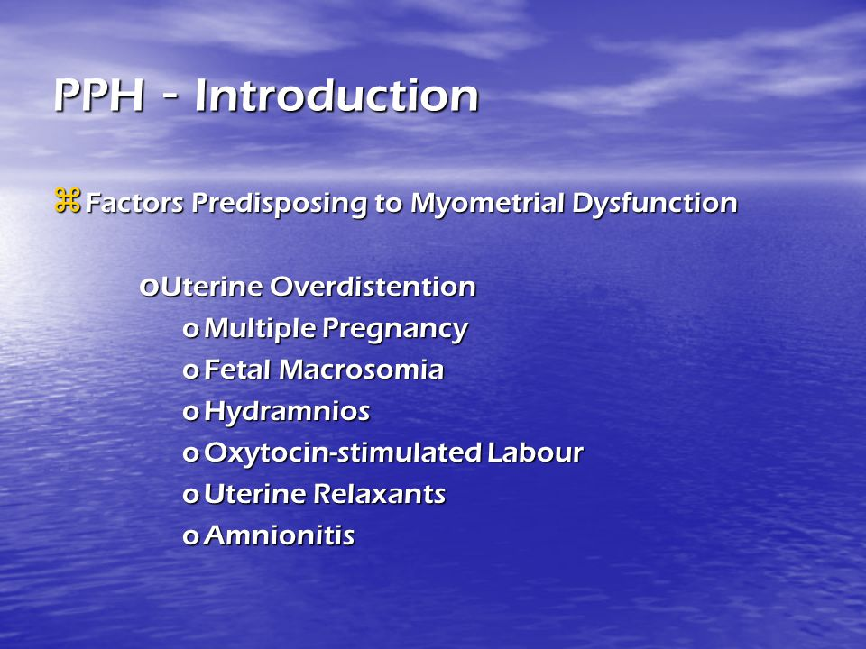 PPH - Introduction  Factors Predisposing to Myometrial Dysfunction o Uterine Overdistention oMultiple Pregnancy oFetal Macrosomia oHydramnios oOxytoc
