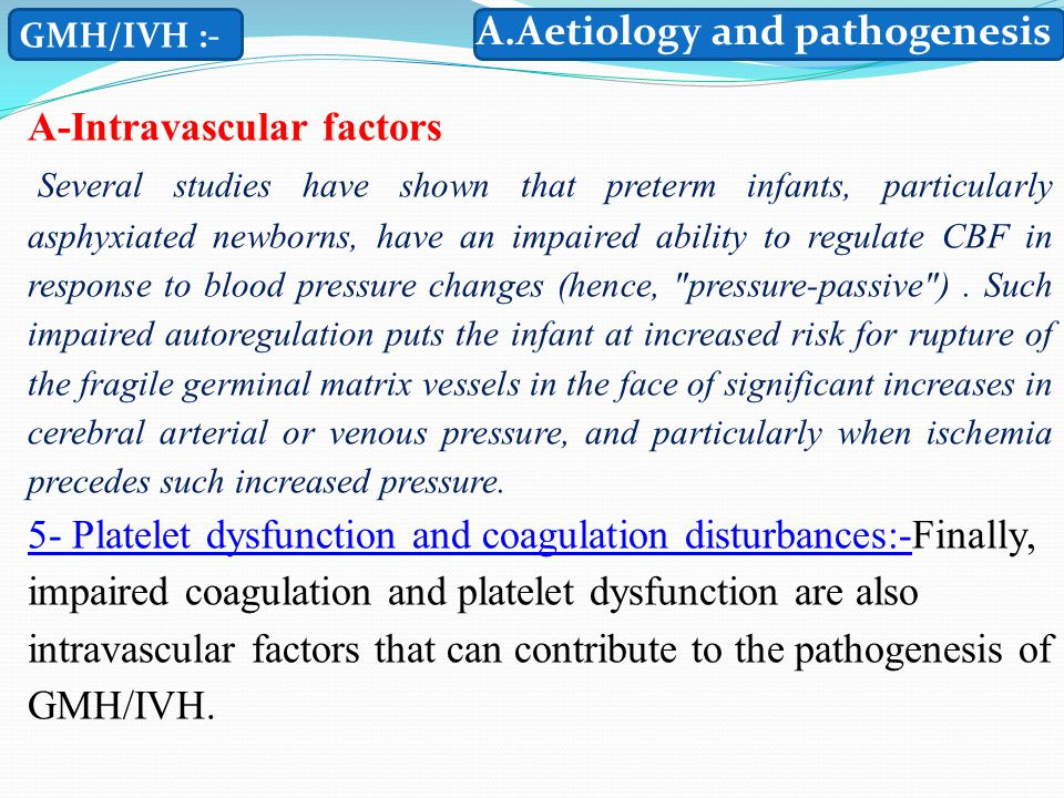 GMH/IVH :- A-Intravascular factors Several studies have shown that preterm infants, particularly asphyxiated newborns, have an impaired ability to regulate CBF in response to blood pressure changes (hence, pressure-passive ).