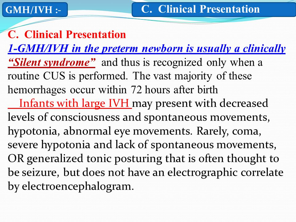 GMH/IVH :- C.Clinical Presentation 1-GMH/IVH in the preterm newborn is usually a clinically Silent syndrome and thus is recognized only when a routine CUS is performed.