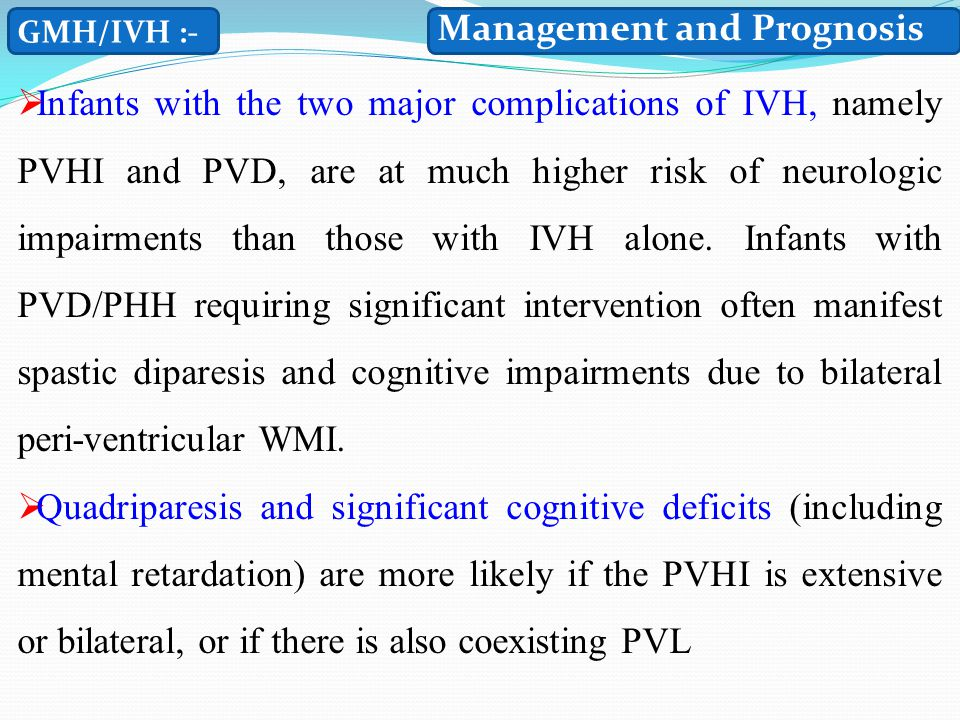 GMH/IVH :-  Infants with the two major complications of IVH, namely PVHI and PVD, are at much higher risk of neurologic impairments than those with IVH alone.