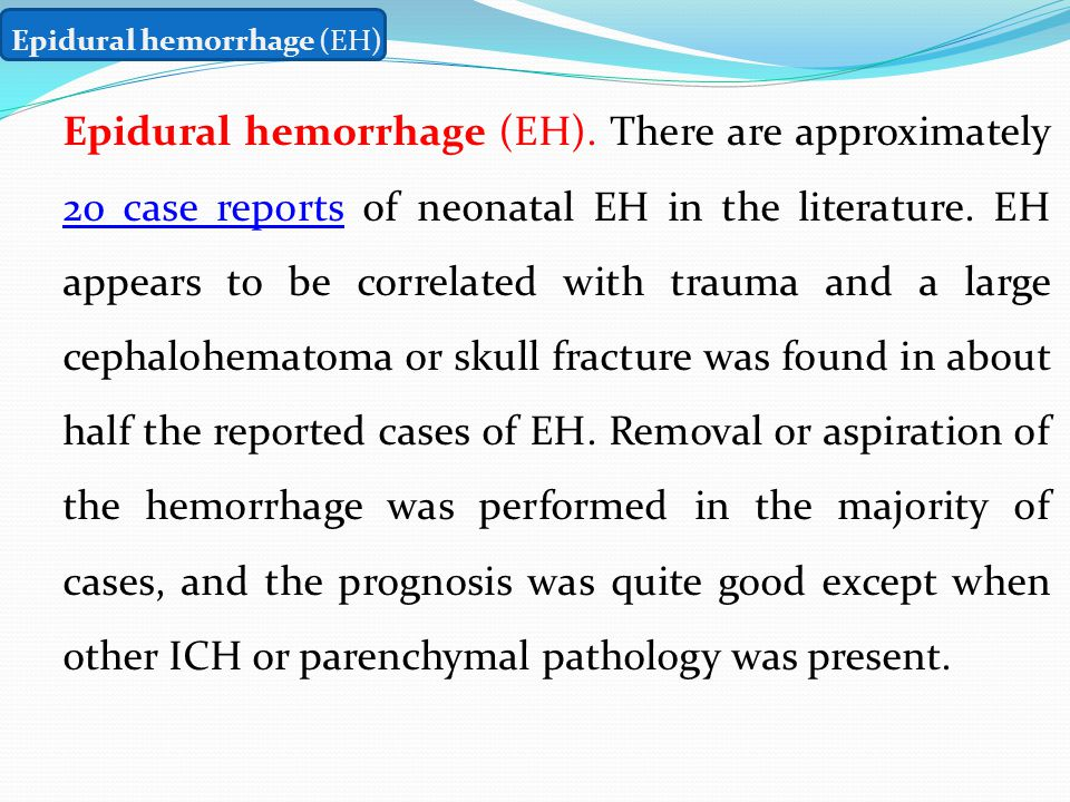 Epidural hemorrhage (EH) Epidural hemorrhage (EH). There are approximately 20 case reports of neonatal EH in the literature. EH appears to be correlat