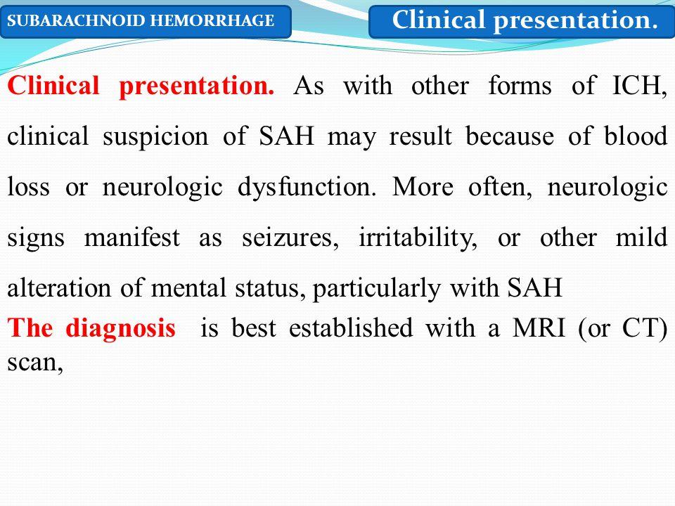 SUBARACHNOID HEMORRHAGE Clinical presentation. Clinical presentation. As with other forms of ICH, clinical suspicion of SAH may result because of bloo