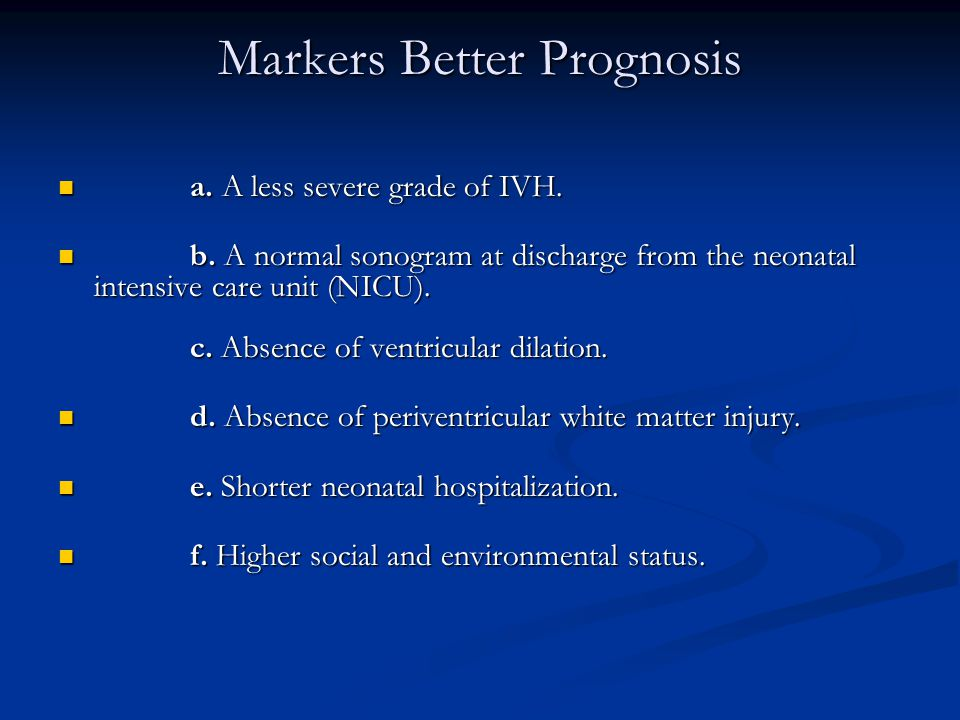 Markers Better Prognosis a. A less severe grade of IVH. a. A less severe grade of IVH. b. A normal sonogram at discharge from the neonatal intensive c