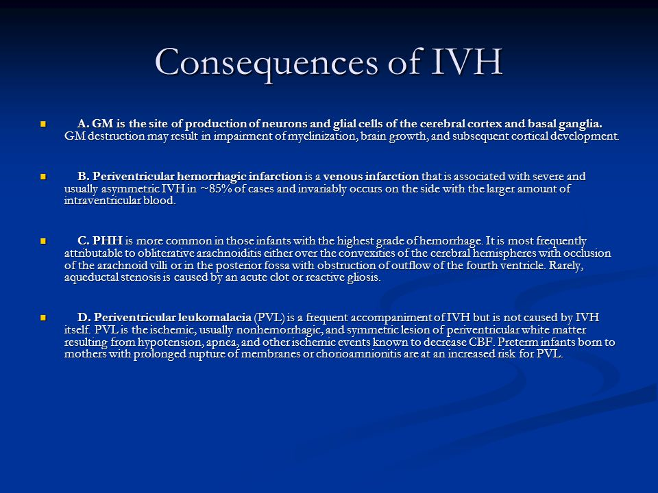 Consequences of IVH A. GM is the site of production of neurons and glial cells of the cerebral cortex and basal ganglia. GM destruction may result in
