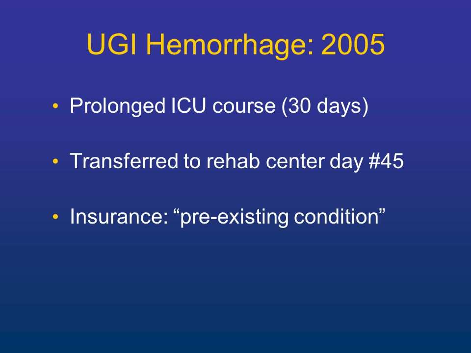 Prolonged ICU course (30 days) Transferred to rehab center day #45 Insurance: pre-existing condition UGI Hemorrhage: 2005