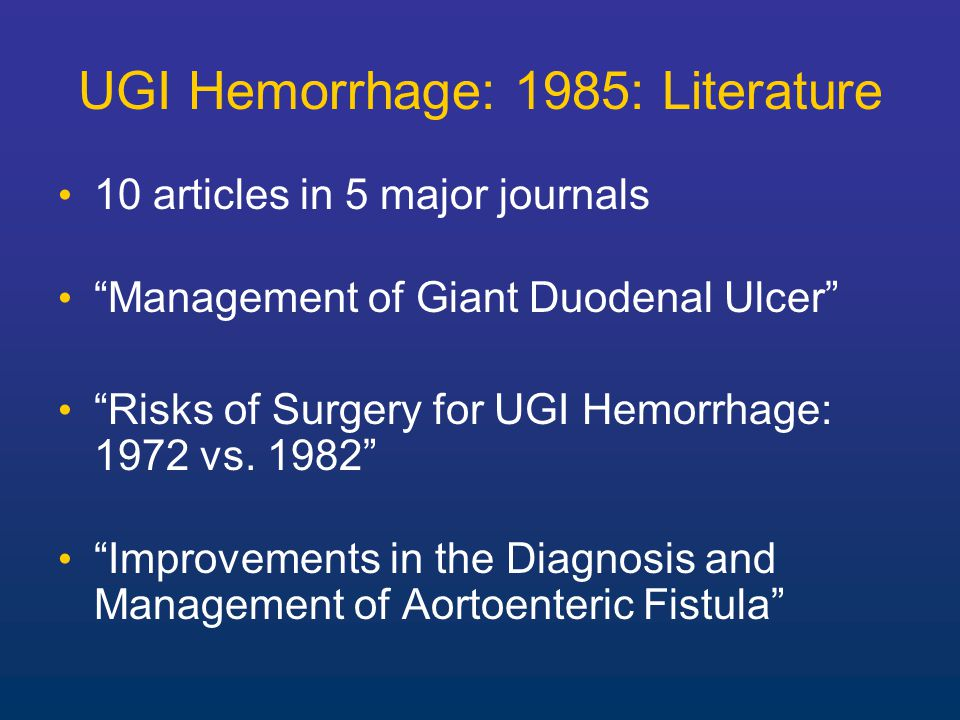 10 articles in 5 major journals Management of Giant Duodenal Ulcer Risks of Surgery for UGI Hemorrhage: 1972 vs.