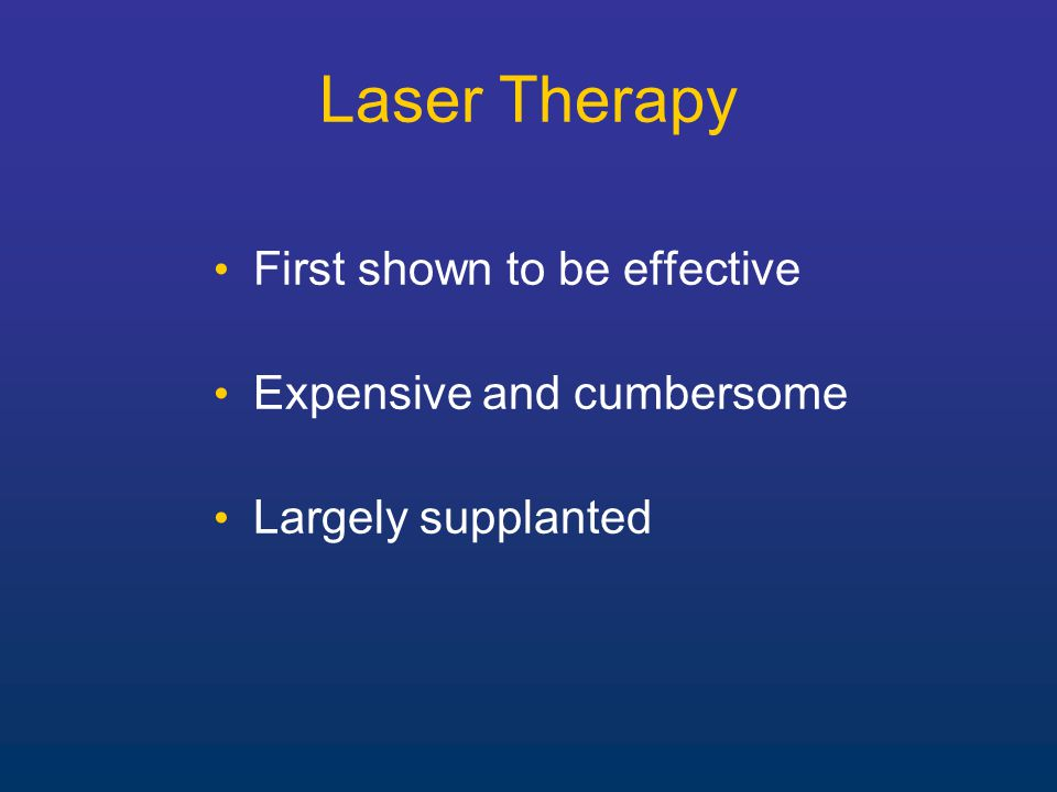 Laser Therapy First shown to be effective Expensive and cumbersome Largely supplanted
