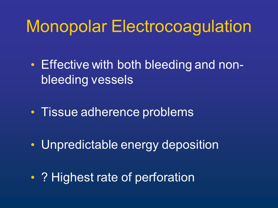 Monopolar Electrocoagulation Effective with both bleeding and non- bleeding vessels Tissue adherence problems Unpredictable energy deposition .