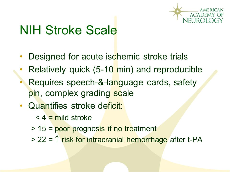 NIH Stroke Scale Designed for acute ischemic stroke trials Relatively quick (5-10 min) and reproducible Requires speech-&-language cards, safety pin, complex grading scale Quantifies stroke deficit: < 4 = mild stroke > 15 = poor prognosis if no treatment > 22 =  risk for intracranial hemorrhage after t-PA