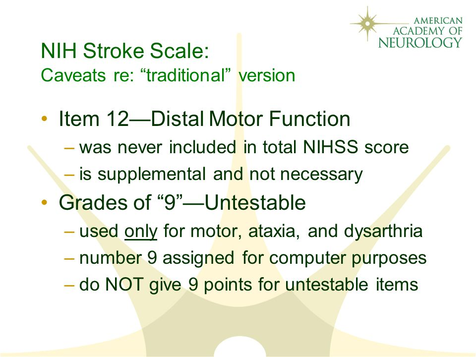 NIH Stroke Scale: Caveats re: traditional version Item 12—Distal Motor Function –was never included in total NIHSS score –is supplemental and not necessary Grades of 9 —Untestable –used only for motor, ataxia, and dysarthria –number 9 assigned for computer purposes –do NOT give 9 points for untestable items