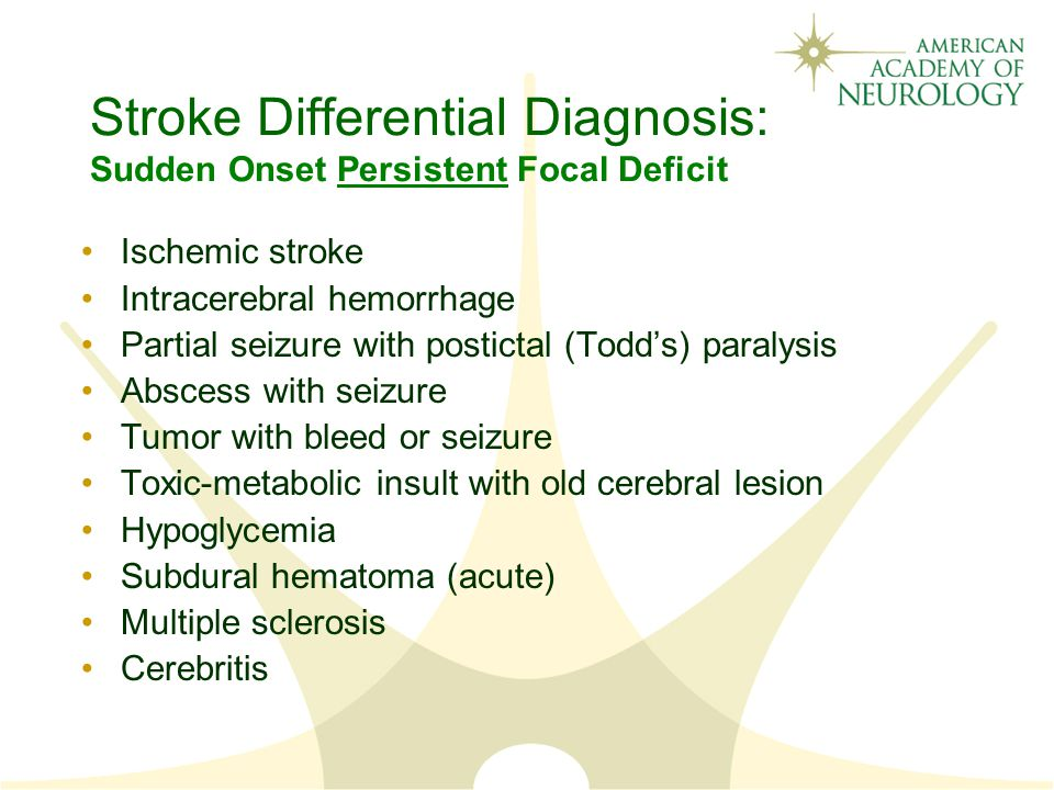 Stroke Differential Diagnosis: Sudden Onset Persistent Focal Deficit Ischemic stroke Intracerebral hemorrhage Partial seizure with postictal (Todd's) paralysis Abscess with seizure Tumor with bleed or seizure Toxic-metabolic insult with old cerebral lesion Hypoglycemia Subdural hematoma (acute) Multiple sclerosis Cerebritis