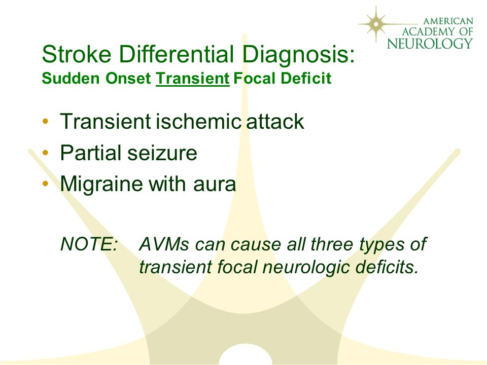 Stroke Differential Diagnosis: Sudden Onset Transient Focal Deficit Transient ischemic attack Partial seizure Migraine with aura NOTE:AVMs can cause all three types of transient focal neurologic deficits.