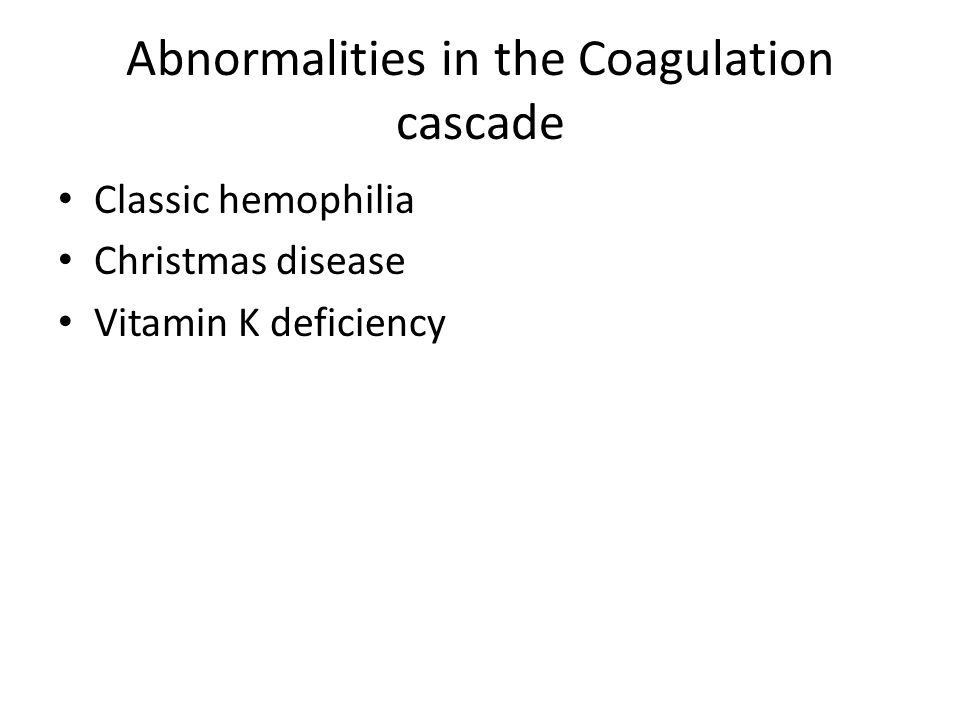 Abnormalities in the Coagulation cascade Classic hemophilia Christmas disease Vitamin K deficiency