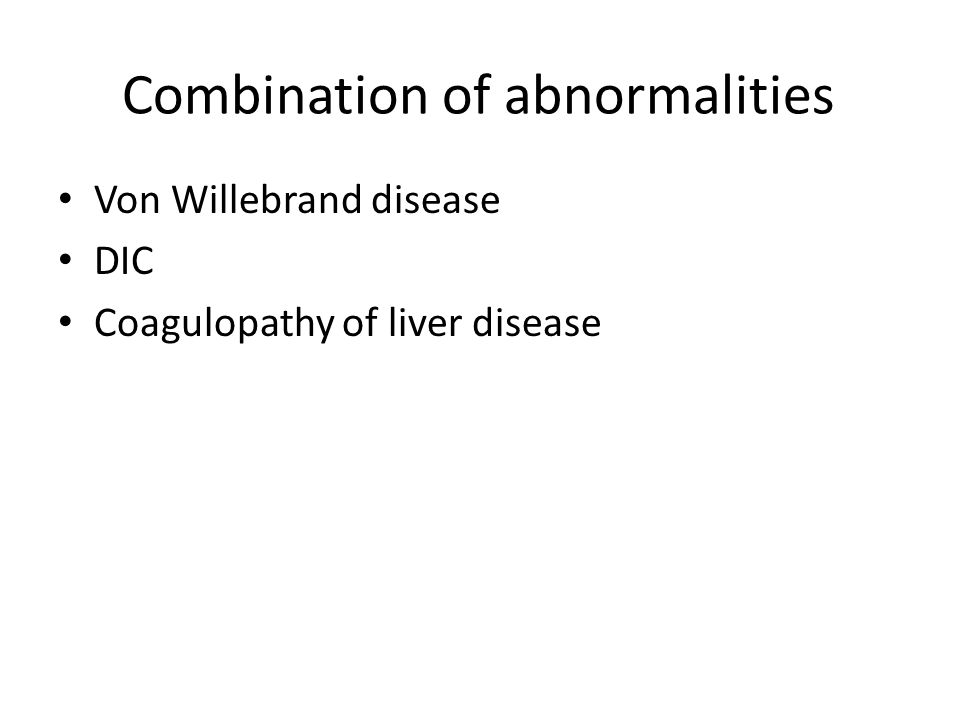 Combination of abnormalities Von Willebrand disease DIC Coagulopathy of liver disease