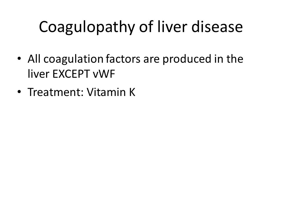 Coagulopathy of liver disease All coagulation factors are produced in the liver EXCEPT vWF Treatment: Vitamin K