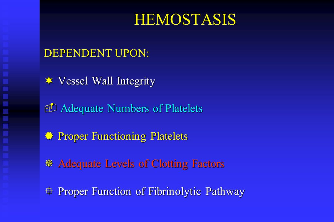 HEMOSTASIS DEPENDENT UPON: ¬ Vessel Wall Integrity ­ Adequate Numbers of Platelets ® Proper Functioning Platelets ¯ Adequate Levels of Clotting Factor