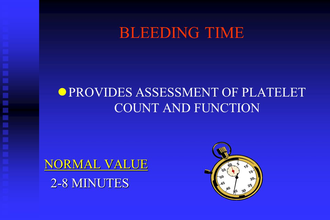 BLEEDING TIME l lPROVIDES ASSESSMENT OF PLATELET COUNT AND FUNCTION NORMAL VALUE 2-8 MINUTES 2-8 MINUTES
