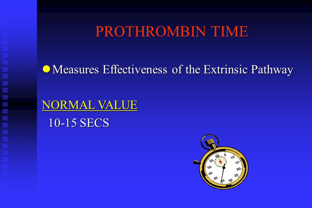 PROTHROMBIN TIME lMeasures Effectiveness of the Extrinsic Pathway NORMAL VALUE 10-15 SECS 10-15 SECS