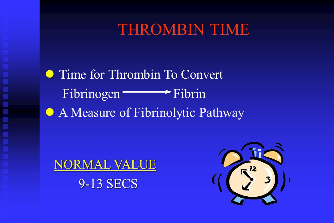 THROMBIN TIME l l Time for Thrombin To Convert Fibrinogen Fibrin l A Measure of Fibrinolytic Pathway NORMAL VALUE 9-13 SECS 9-13 SECS