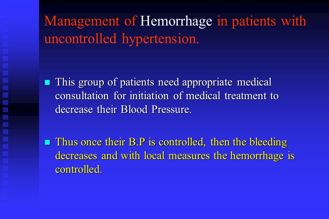 Management of Hemorrhage in patients with uncontrolled hypertension. n This group of patients need appropriate medical consultation for initiation of