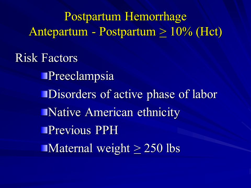 Postpartum Hemorrhage Antepartum - Postpartum > 10% (Hct) Risk Factors Preeclampsia Disorders of active phase of labor Native American ethnicity Previ