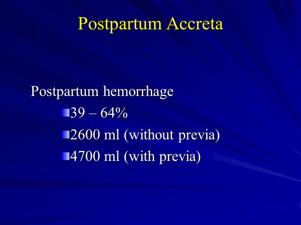 Postpartum Accreta Postpartum hemorrhage 39 – 64% 2600 ml (without previa) 4700 ml (with previa)
