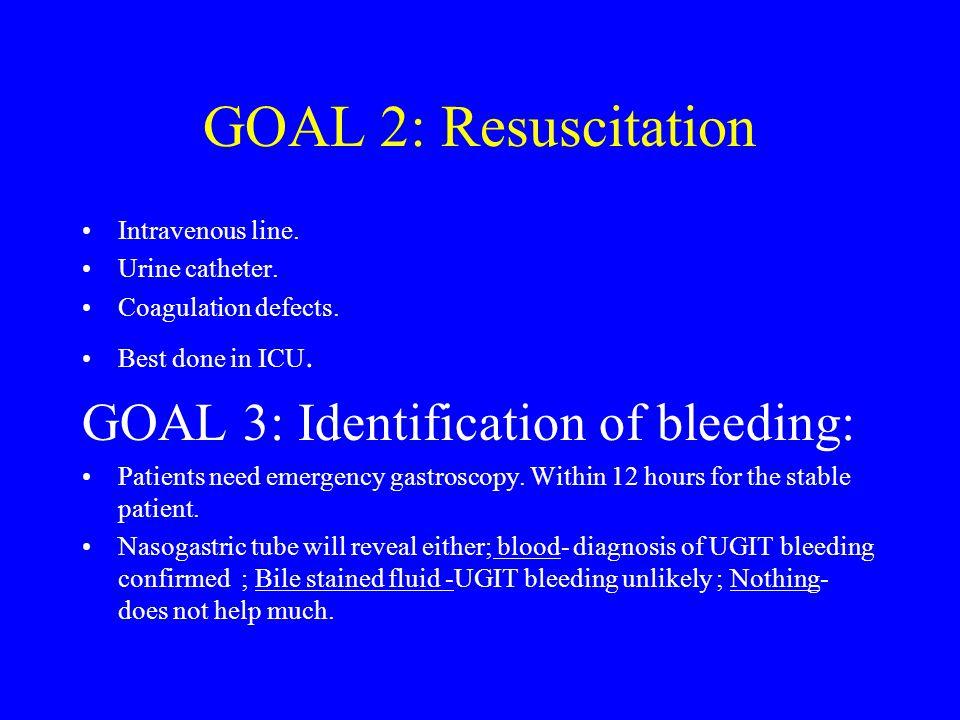 GOAL 2: Resuscitation Intravenous line. Urine catheter. Coagulation defects. Best done in ICU. GOAL 3: Identification of bleeding: Patients need emerg