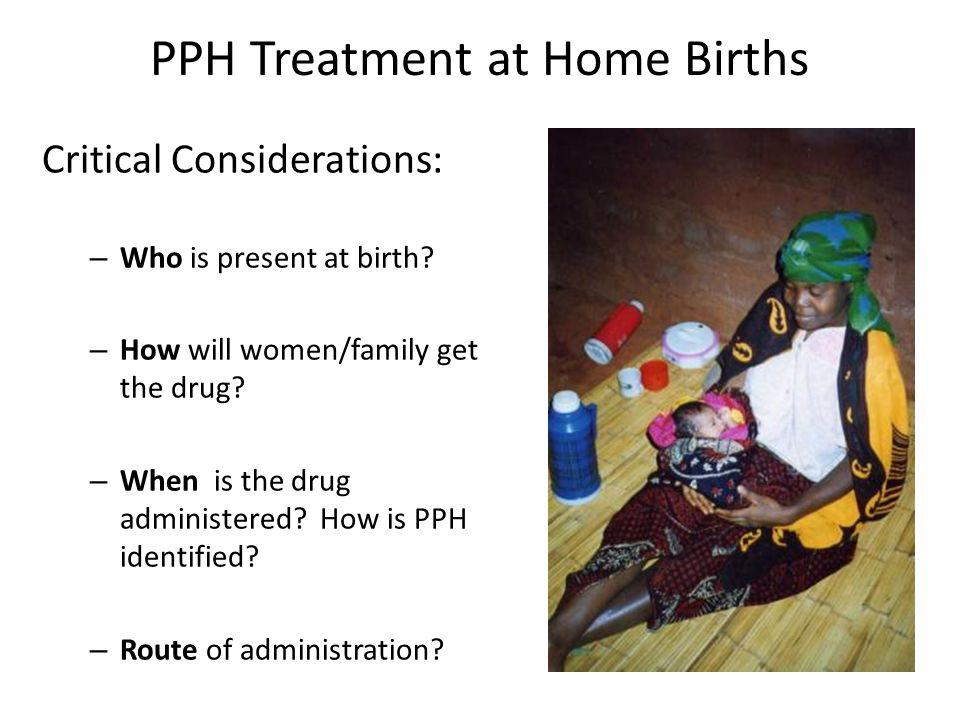 PPH Treatment at Home Births Critical Considerations: – Who is present at birth.