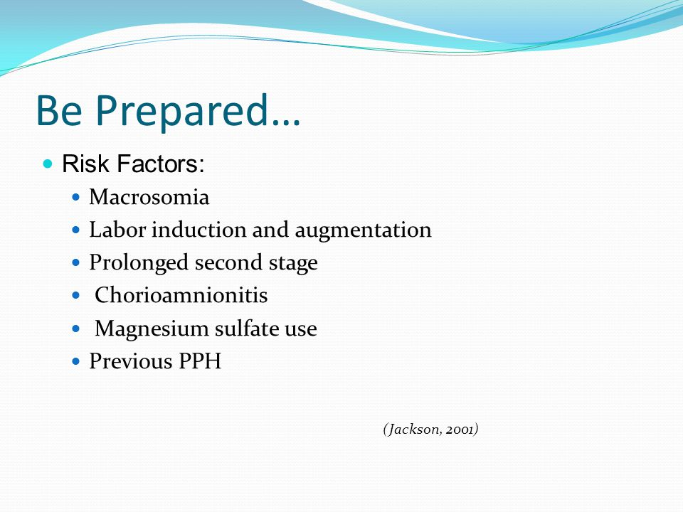 Be Prepared… Risk Factors: Macrosomia Labor induction and augmentation Prolonged second stage Chorioamnionitis Magnesium sulfate use Previous PPH (Jac