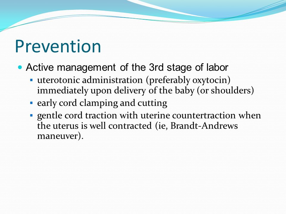 Prevention Active management of the 3rd stage of labor  uterotonic administration (preferably oxytocin) immediately upon delivery of the baby (or sho