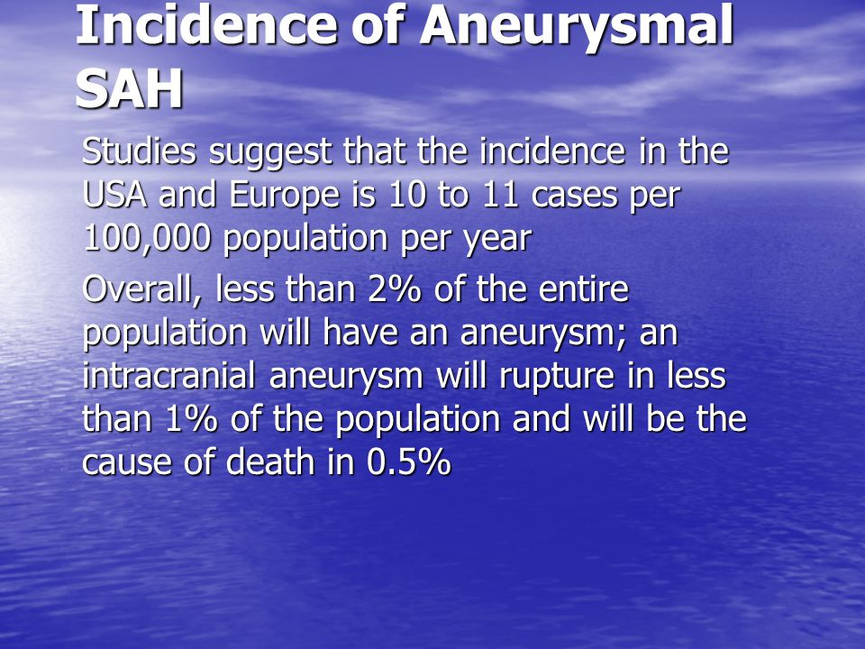 Incidence of Aneurysmal SAH Studies suggest that the incidence in the USA and Europe is 10 to 11 cases per 100,000 population per year Overall, less t