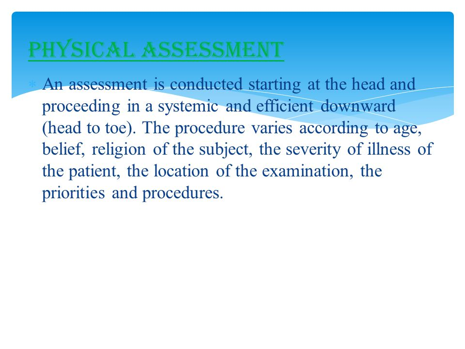  An assessment is conducted starting at the head and proceeding in a systemic and efficient downward (head to toe).