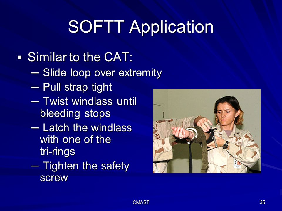 CMAST 35 SOFTT Application  Similar to the CAT: ─ Slide loop over extremity ─ Pull strap tight ─ Twist windlass until bleeding stops ─ Latch the windlass with one of the tri-rings ─ Tighten the safety screw