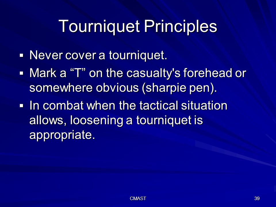 CMAST 39 Tourniquet Principles  Never cover a tourniquet.