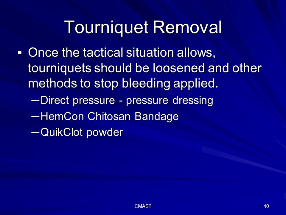 CMAST 40 Tourniquet Removal  Once the tactical situation allows, tourniquets should be loosened and other methods to stop bleeding applied.