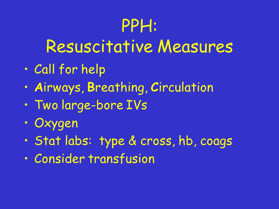 PPH: Resuscitative Measures Call for help Airways, Breathing, Circulation Two large-bore IVs Oxygen Stat labs: type & cross, hb, coags Consider transfusion