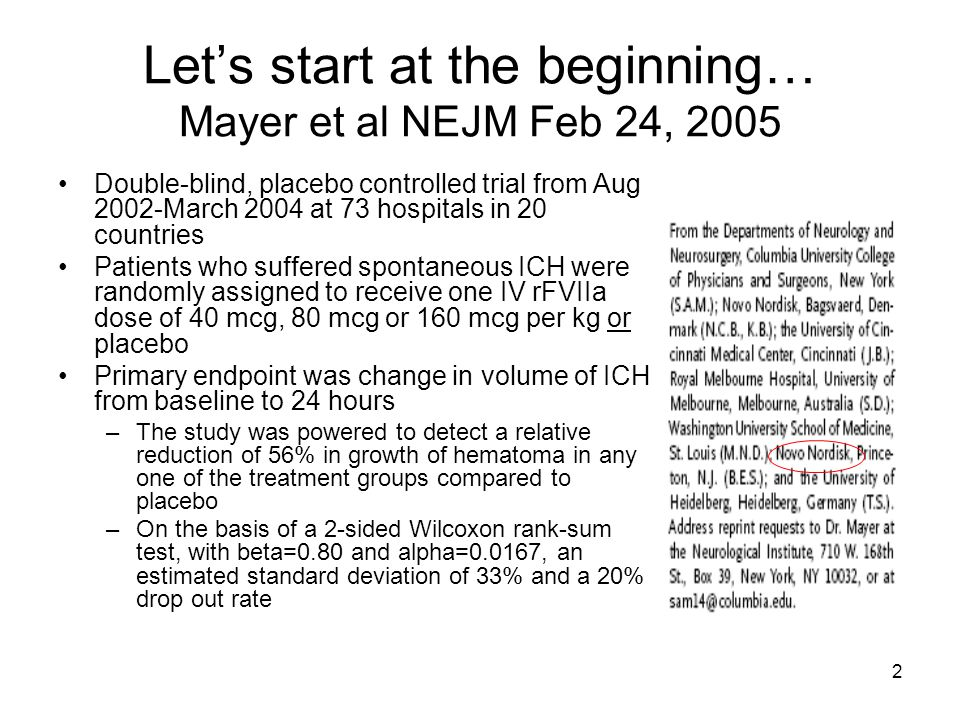 2 Let's start at the beginning… Mayer et al NEJM Feb 24, 2005 Double-blind, placebo controlled trial from Aug 2002-March 2004 at 73 hospitals in 20 countries Patients who suffered spontaneous ICH were randomly assigned to receive one IV rFVIIa dose of 40 mcg, 80 mcg or 160 mcg per kg or placebo Primary endpoint was change in volume of ICH from baseline to 24 hours –The study was powered to detect a relative reduction of 56% in growth of hematoma in any one of the treatment groups compared to placebo –On the basis of a 2-sided Wilcoxon rank-sum test, with beta=0.80 and alpha=0.0167, an estimated standard deviation of 33% and a 20% drop out rate